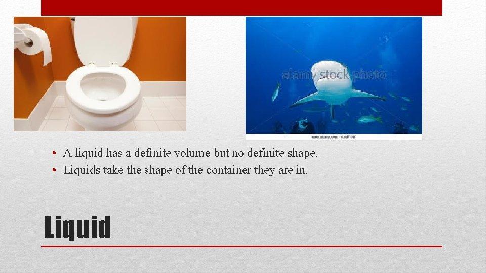 • A liquid has a definite volume but no definite shape. • Liquids