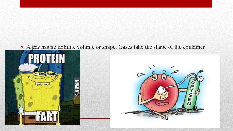 • A gas has no definite volume or shape. Gases take the shape