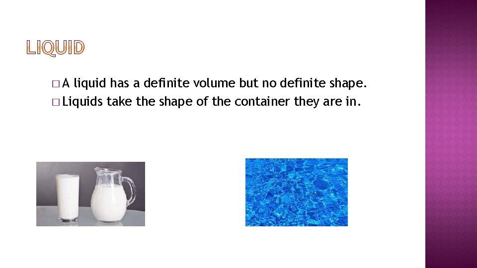 �A liquid has a definite volume but no definite shape. � Liquids take the