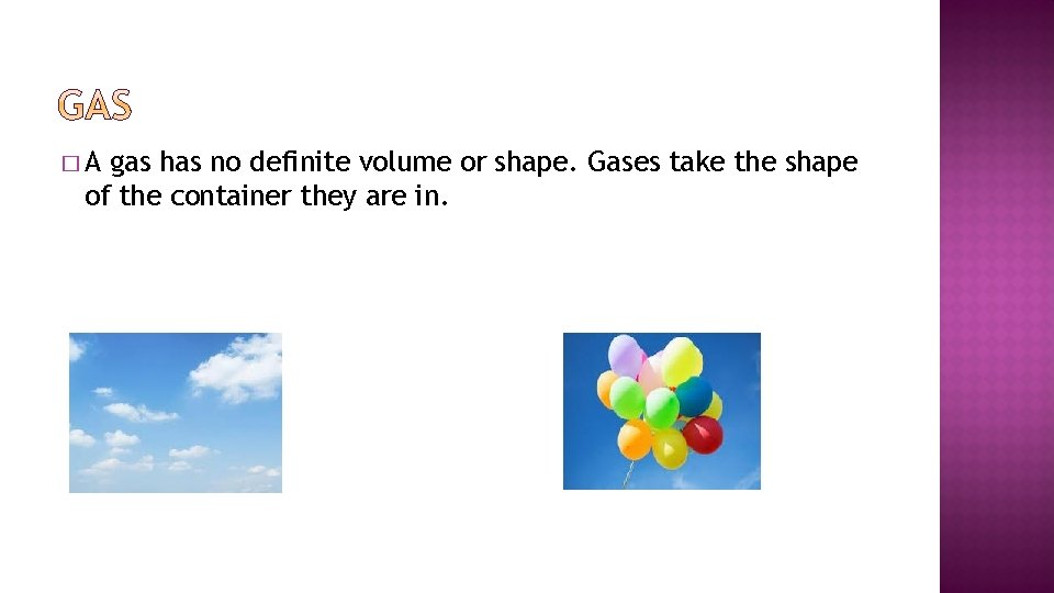 �A gas has no definite volume or shape. Gases take the shape of the