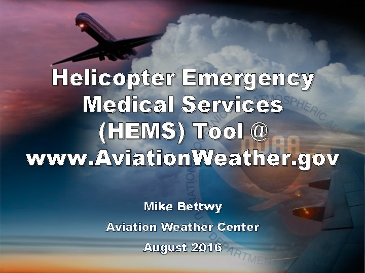 Helicopter Emergency Medical Services (HEMS) Tool @ www. Aviation. Weather. gov Mike Bettwy Aviation