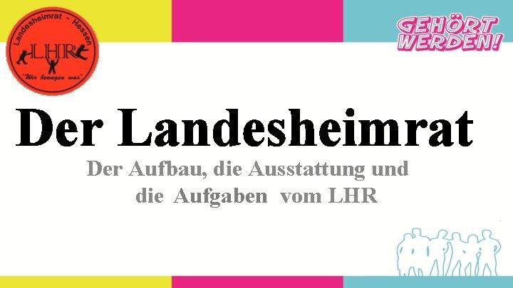 Der Landesheimrat Der Aufbau, die Ausstattung und die Aufgaben vom LHR