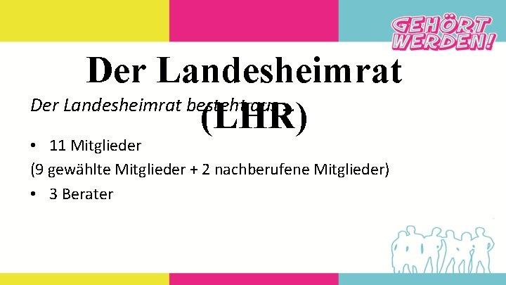 Der Landesheimrat besteht aus … (LHR) • 11 Mitglieder (9 gewählte Mitglieder + 2