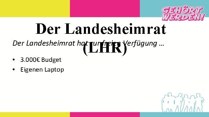 Der Landesheimrat hat zur freien Verfügung … (LHR) • 3. 000€ Budget • Eigenen