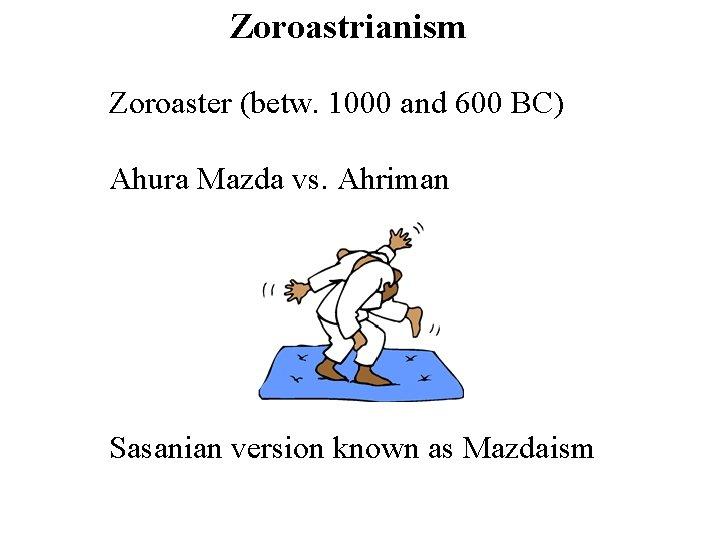 Zoroastrianism Zoroaster (betw. 1000 and 600 BC) Ahura Mazda vs. Ahriman Sasanian version known