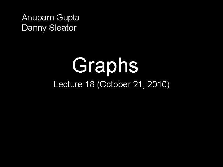 Anupam Gupta Danny Sleator Graphs Lecture 18 (October 21, 2010)
