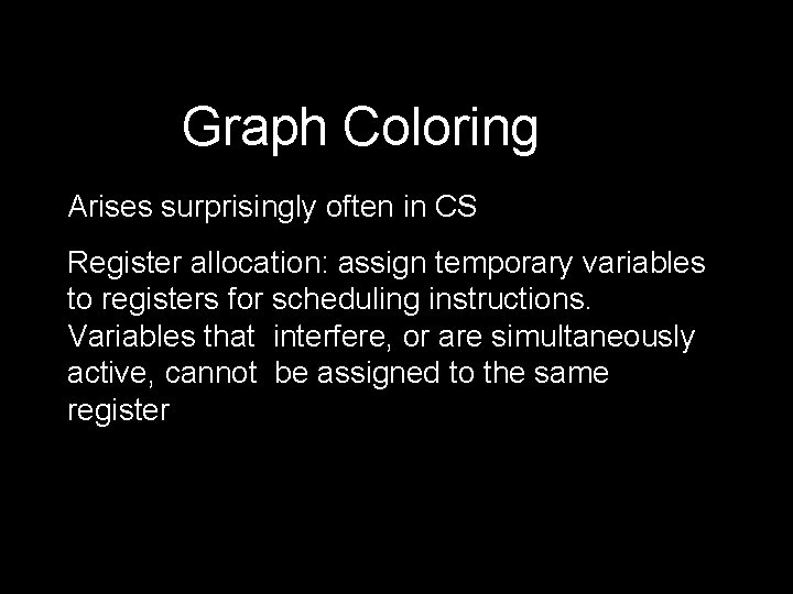 Graph Coloring Arises surprisingly often in CS Register allocation: assign temporary variables to registers