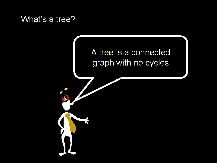 What's a tree? A tree is a connected graph with no cycles