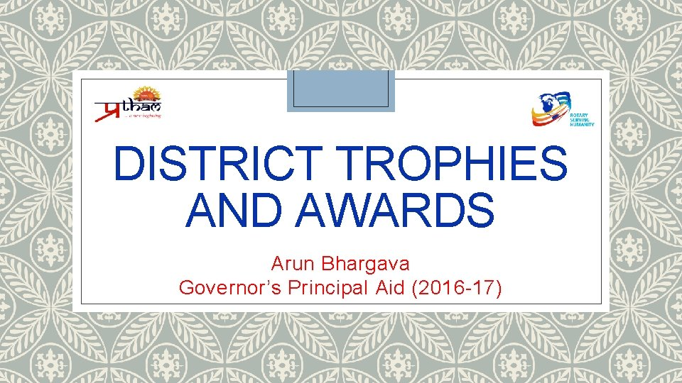 DISTRICT TROPHIES AND AWARDS Arun Bhargava Governor's Principal Aid (2016 -17)