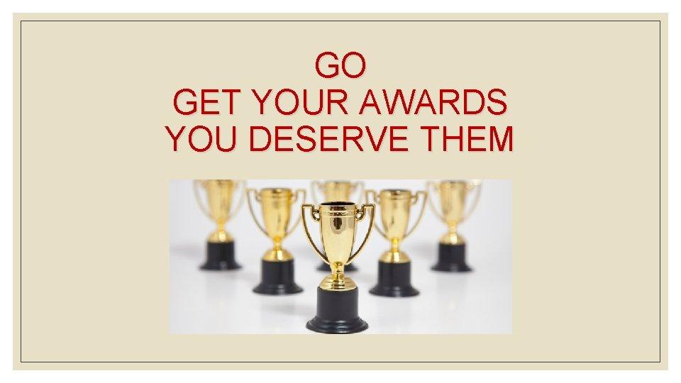 GO GET YOUR AWARDS YOU DESERVE THEM