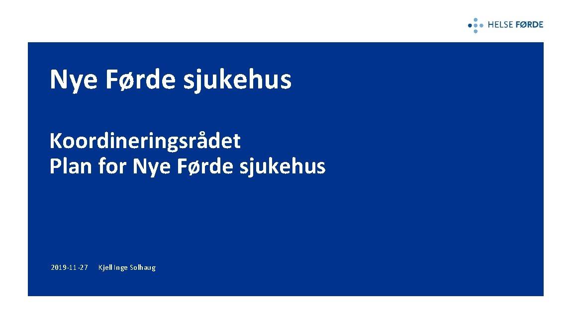 Nye Førde sjukehus Koordineringsrådet Plan for Nye Førde sjukehus 2019 -11 -27 Kjell Inge