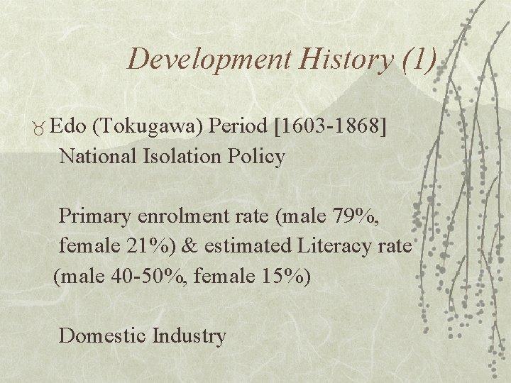 Development History (1) _ Edo (Tokugawa) Period [1603 -1868] National Isolation Policy Primary enrolment