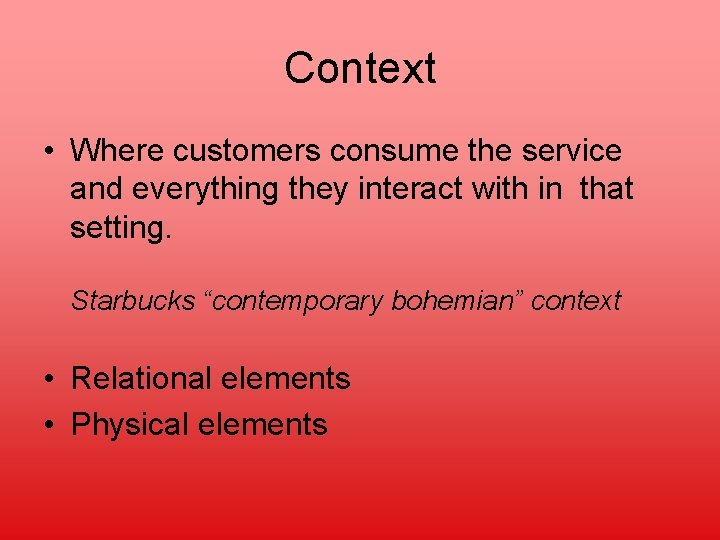 Context • Where customers consume the service and everything they interact with in that