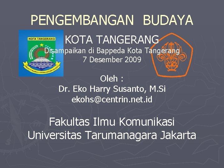 PENGEMBANGAN BUDAYA KOTA TANGERANG Disampaikan di Bappeda Kota Tangerang 7 Desember 2009 Oleh :