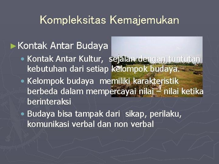 Kompleksitas Kemajemukan ► Kontak Antar Budaya • Kontak Antar Kultur, sejalan dengan tuntutan kebutuhan