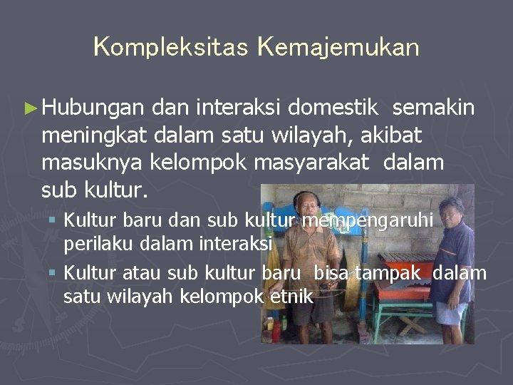 Kompleksitas Kemajemukan ► Hubungan dan interaksi domestik semakin meningkat dalam satu wilayah, akibat masuknya