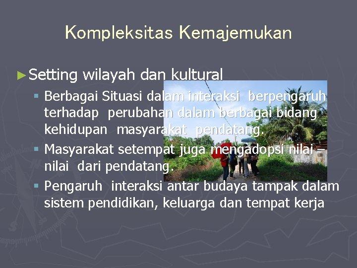 Kompleksitas Kemajemukan ► Setting wilayah dan kultural § Berbagai Situasi dalam interaksi berpengaruh terhadap