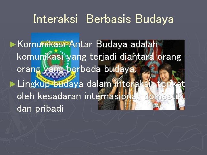 Interaksi Berbasis Budaya ►Komunikasi Antar Budaya adalah komunikasi yang terjadi diantara orang yang berbeda