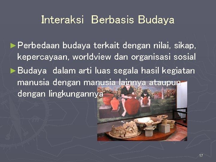 Interaksi Berbasis Budaya ► Perbedaan budaya terkait dengan nilai, sikap, kepercayaan, worldview dan organisasi