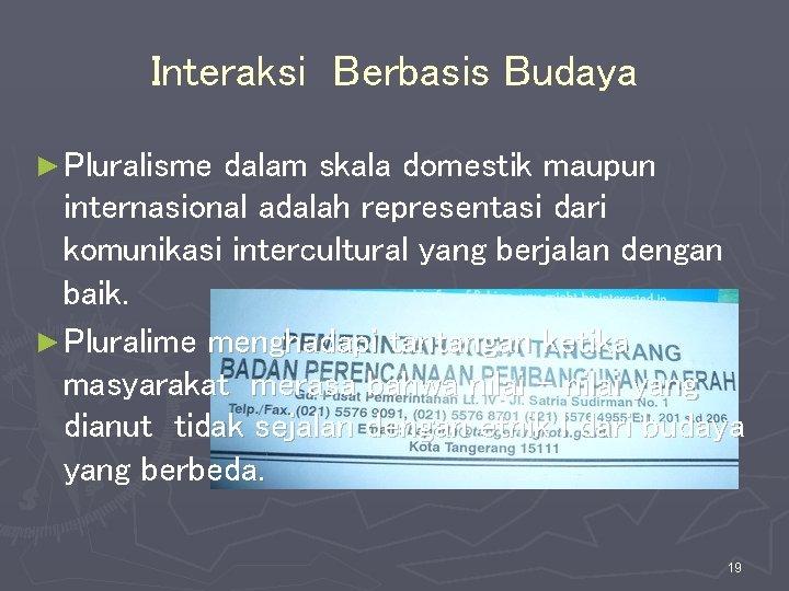Interaksi Berbasis Budaya ► Pluralisme dalam skala domestik maupun internasional adalah representasi dari komunikasi