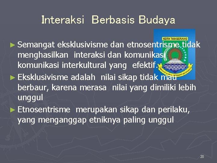 Interaksi Berbasis Budaya ► Semangat eksklusivisme dan etnosentrisme tidak menghasilkan interaksi dan komunikasi interkultural