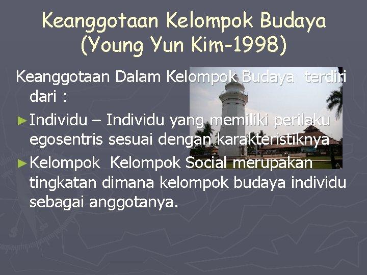 Keanggotaan Kelompok Budaya (Young Yun Kim-1998) Keanggotaan Dalam Kelompok Budaya terdiri dari : ►