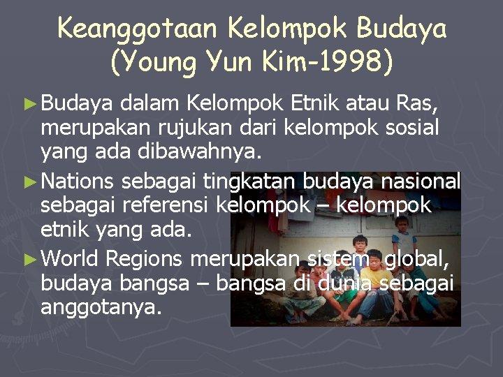 Keanggotaan Kelompok Budaya (Young Yun Kim-1998) ► Budaya dalam Kelompok Etnik atau Ras, merupakan
