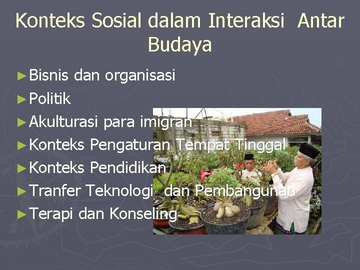 Konteks Sosial dalam Interaksi Antar Budaya ► Bisnis dan organisasi ► Politik ► Akulturasi