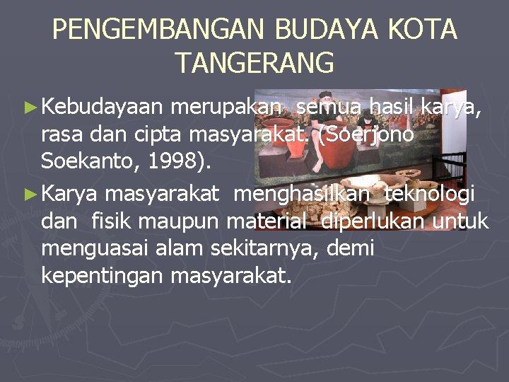 PENGEMBANGAN BUDAYA KOTA TANGERANG ► Kebudayaan merupakan semua hasil karya, rasa dan cipta masyarakat.