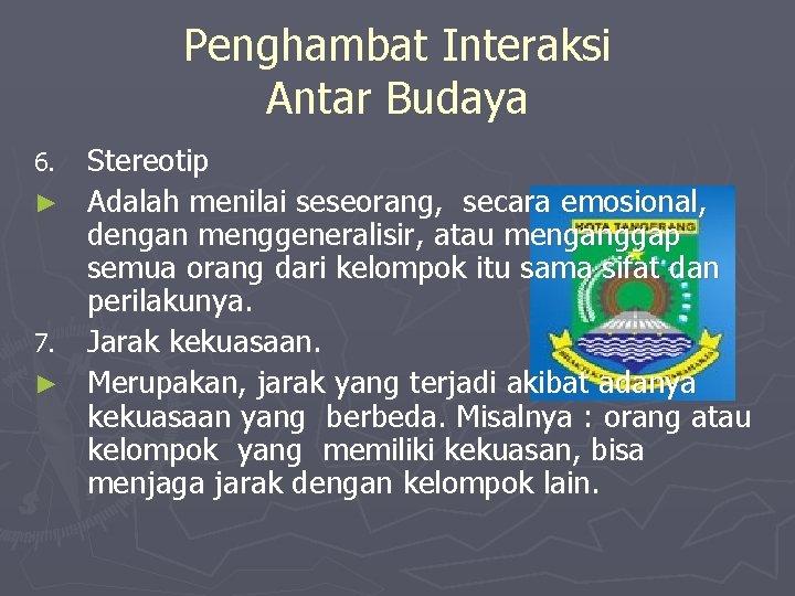 Penghambat Interaksi Antar Budaya 6. ► 7. ► Stereotip Adalah menilai seseorang, secara emosional,