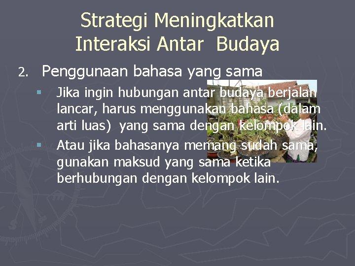 Strategi Meningkatkan Interaksi Antar Budaya 2. Penggunaan bahasa yang sama § Jika ingin hubungan