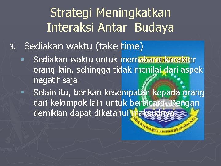 Strategi Meningkatkan Interaksi Antar Budaya 3. Sediakan waktu (take time) § Sediakan waktu untuk
