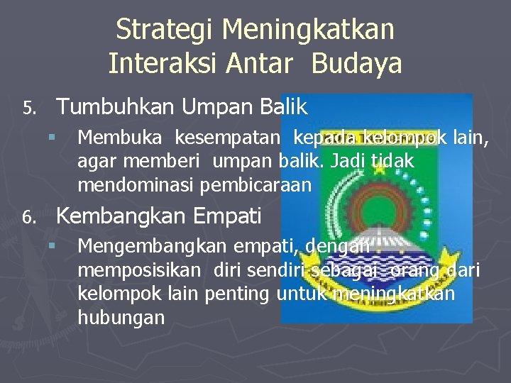 Strategi Meningkatkan Interaksi Antar Budaya 5. Tumbuhkan Umpan Balik § Membuka kesempatan kepada kelompok
