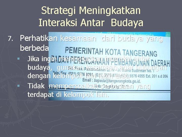 Strategi Meningkatkan Interaksi Antar Budaya 7. Perhatikan kesamaan dari budaya yang berbeda § Jika