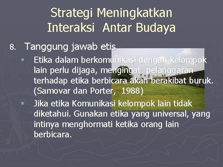 Strategi Meningkatkan Interaksi Antar Budaya 8. Tanggung jawab etis § Etika dalam berkomunikasi dengan