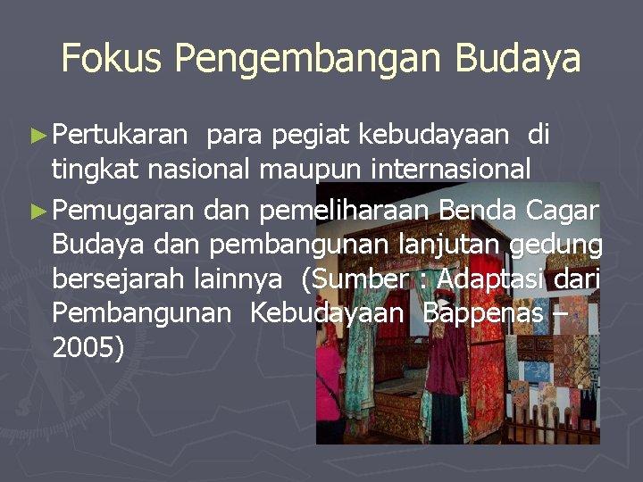 Fokus Pengembangan Budaya ► Pertukaran para pegiat kebudayaan di tingkat nasional maupun internasional ►