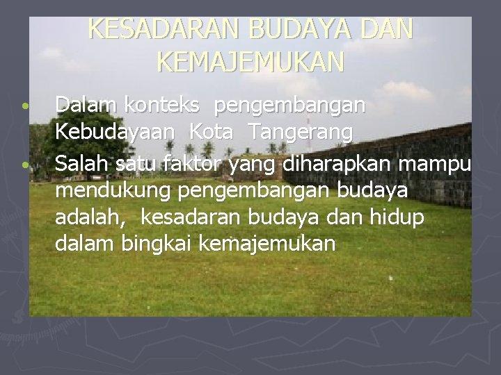KESADARAN BUDAYA DAN KEMAJEMUKAN • • Dalam konteks pengembangan Kebudayaan Kota Tangerang Salah satu
