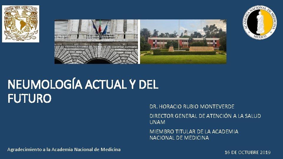NEUMOLOGÍA ACTUAL Y DEL FUTURO DR. HORACIO RUBIO MONTEVERDE DIRECTOR GENERAL DE ATENCIÓN A