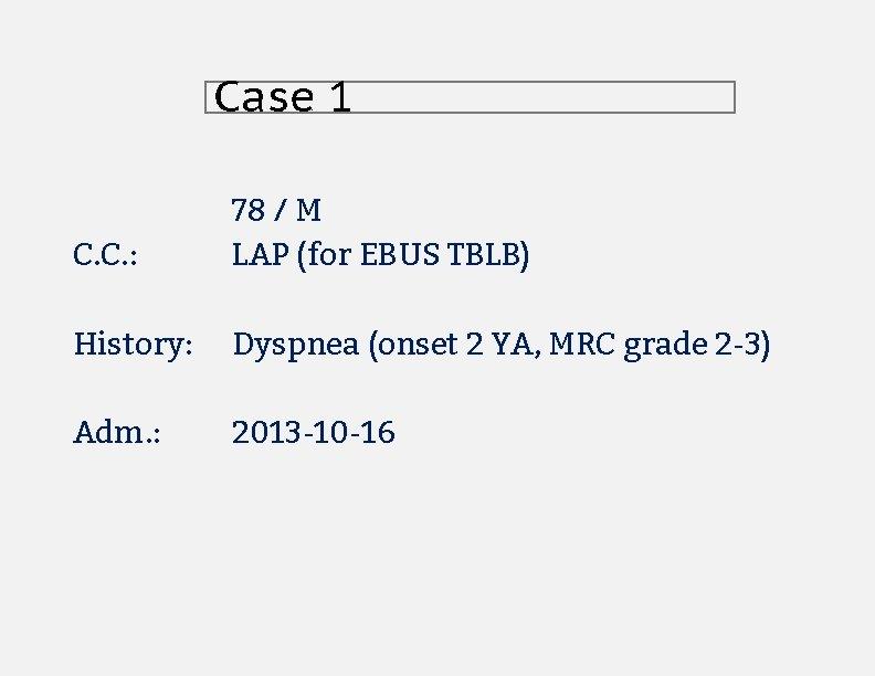 Case 1 C. C. : 78 / M LAP (for EBUS TBLB) History: Dyspnea