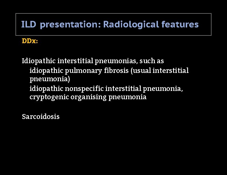 ILD presentation: Radiological features DDx: Idiopathic interstitial pneumonias, such as idiopathic pulmonary fibrosis (usual