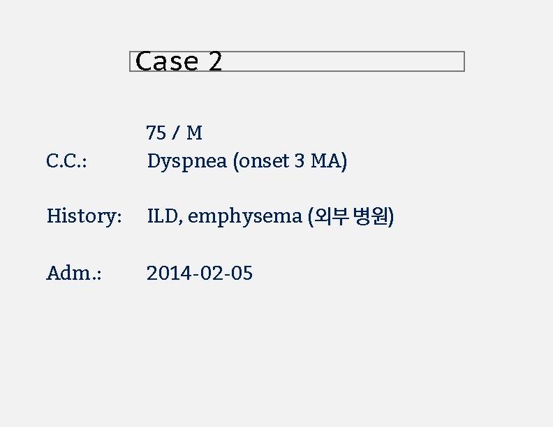 Case 2 C. C. : 75 / M Dyspnea (onset 3 MA) History: ILD,