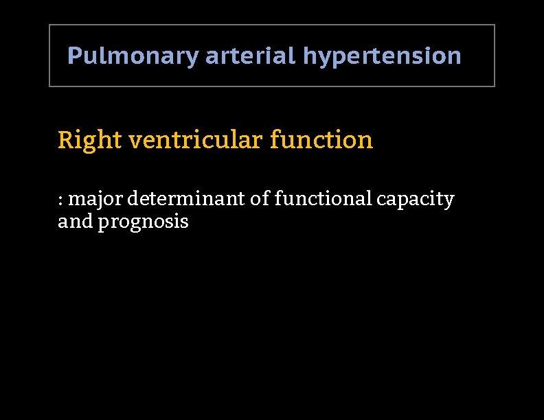 Pulmonary arterial hypertension Right ventricular function : major determinant of functional capacity and prognosis