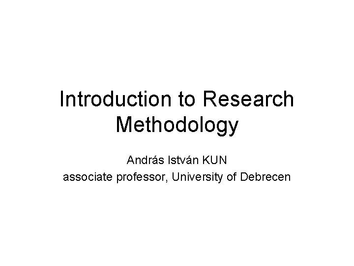 Introduction to Research Methodology András István KUN associate professor, University of Debrecen