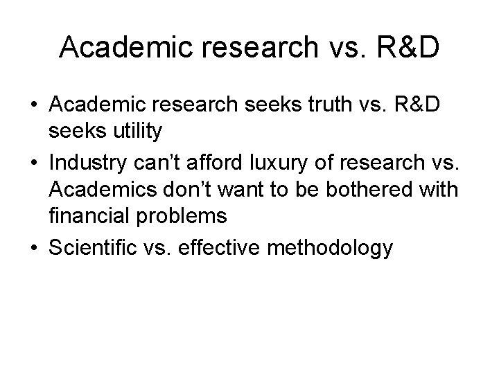 Academic research vs. R&D • Academic research seeks truth vs. R&D seeks utility •