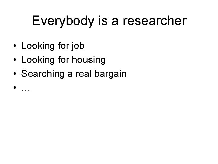 Everybody is a researcher • • Looking for job Looking for housing Searching a