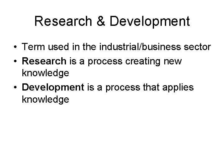 Research & Development • Term used in the industrial/business sector • Research is a