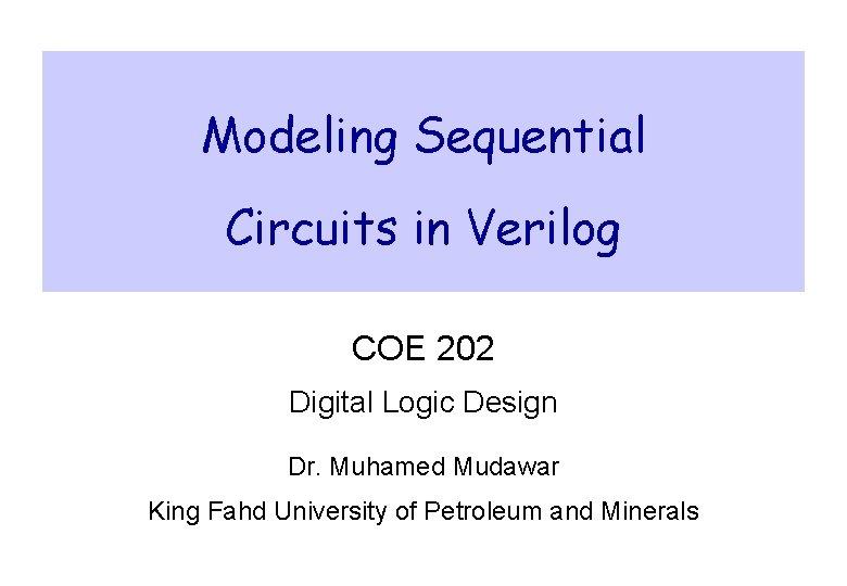 Modeling Sequential Circuits in Verilog COE 202 Digital Logic Design Dr. Muhamed Mudawar King