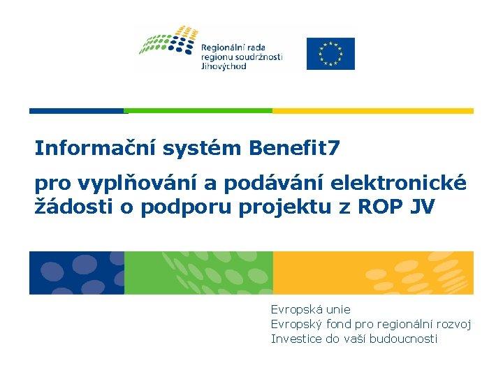 Informační systém Benefit 7 pro vyplňování a podávání elektronické žádosti o podporu projektu z