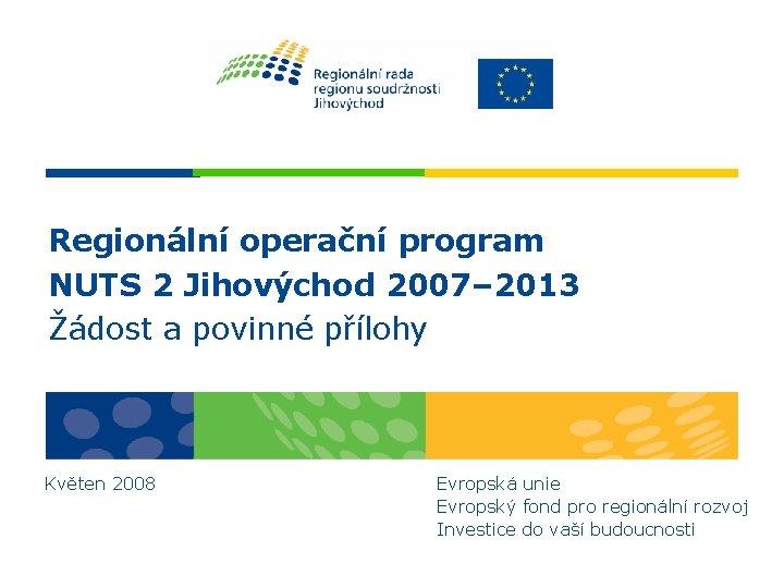 Regionální operační program NUTS 2 Jihovýchod 2007– 2013 Žádost a povinné přílohy Květen 2008