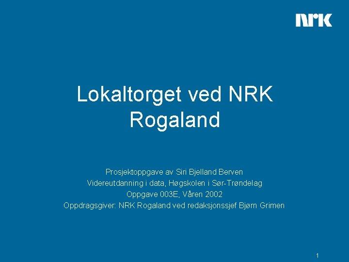 Lokaltorget ved NRK Rogaland Prosjektoppgave av Siri Bjelland Berven Videreutdanning i data, Høgskolen i